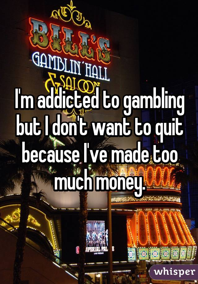 I'm addicted to gambling but I don't want to quit because I've made too much money.