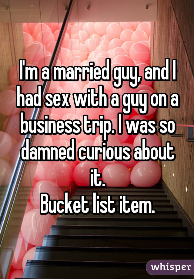 I'm a married guy, and I had sex with a guy on a business trip. I was so damned curious about it. Bucket list item.