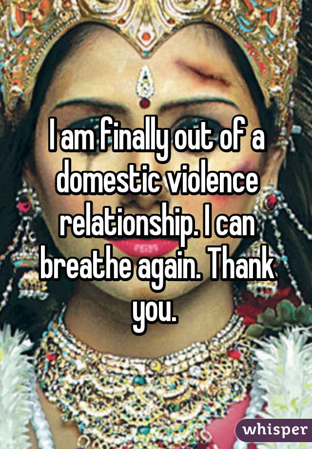 I am finally out of a domestic violence relationship. I can breathe again. Thank you.