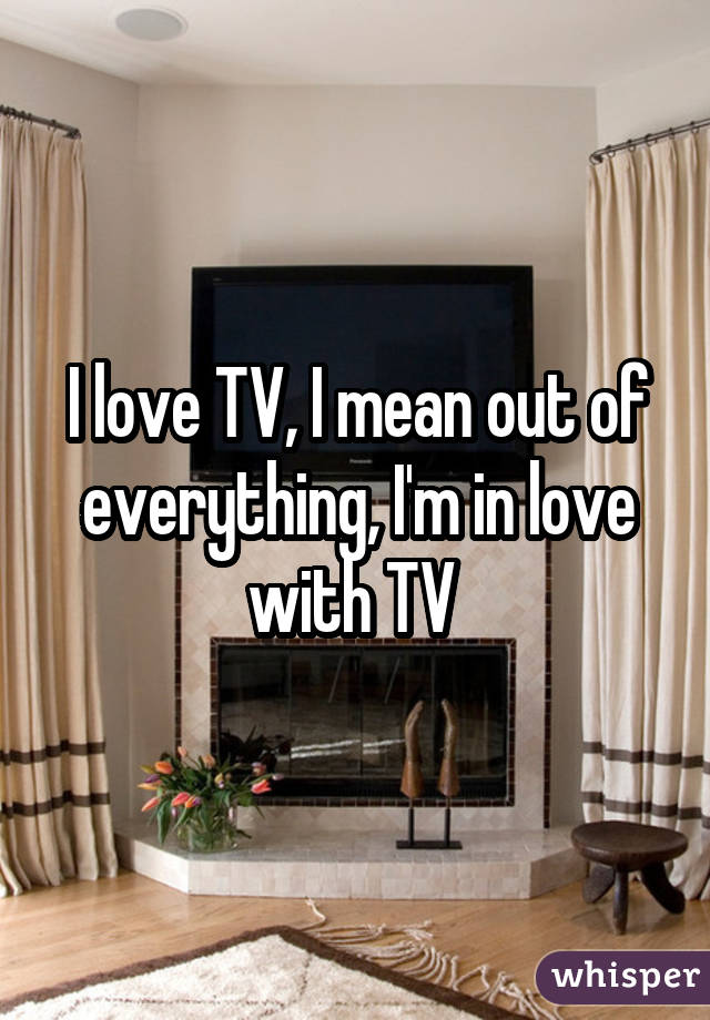 I love TV, I mean out of everything, I'm in love with TV