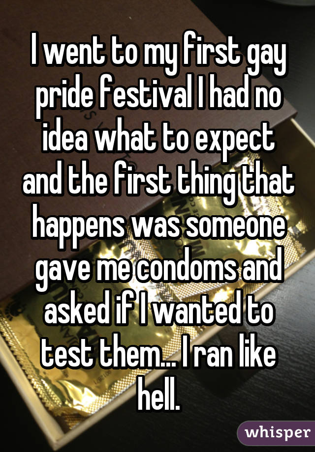 I went to my first gay pride festival I had no idea what to expect and the first thing that happens was someone gave me condoms and asked if I wanted to test them... I ran like hell.