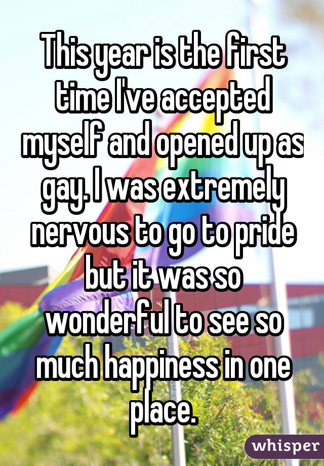 This year is the first time I've accepted myself and opened up as gay. I was extremely nervous to go to pride but it was so wonderful to see so much happiness in one place.
