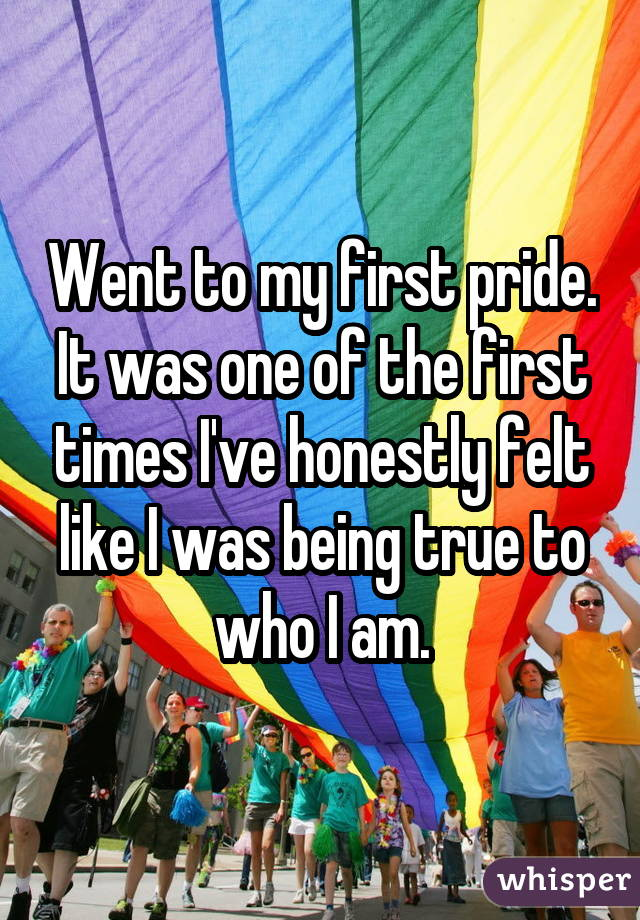 Went to my first pride. It was one of the first times I've honestly felt like I was being true to who I am.