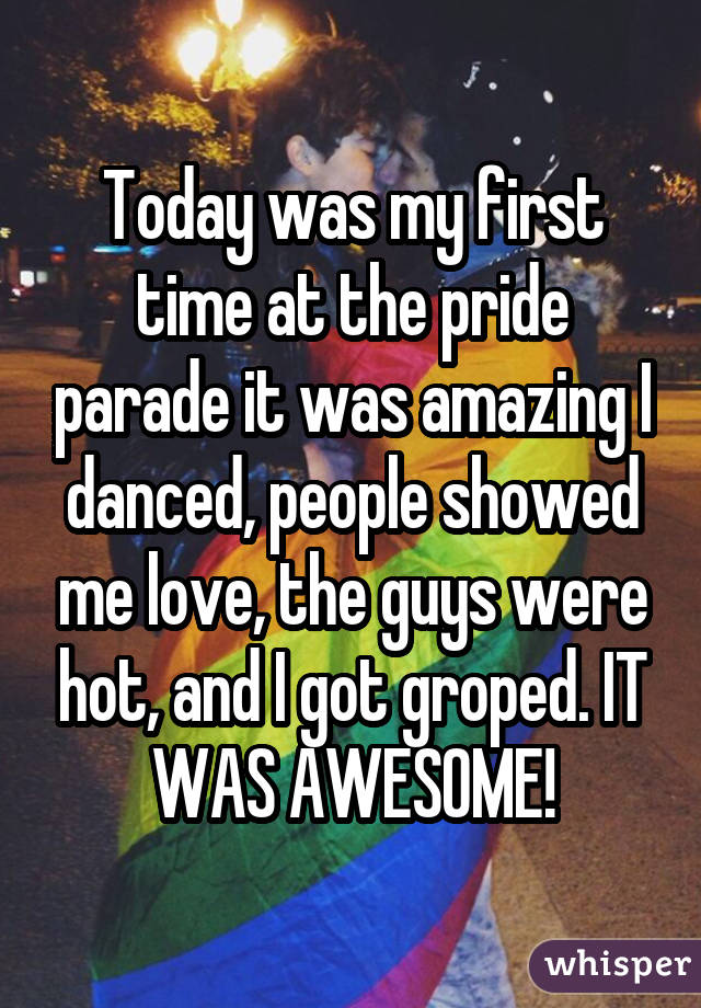 Today was my first time at the pride parade it was amazing I danced, people showed me love, the guys were hot, and I got groped. IT WAS AWESOME!
