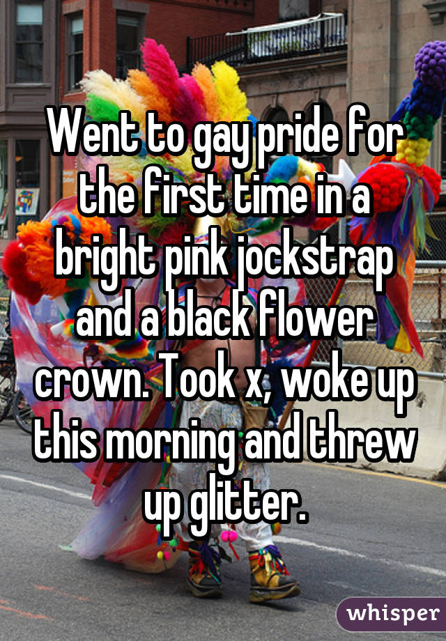 Went to gay pride for the first time in a bright pink jockstrap and a black flower crown. Took x, woke up this morning and threw up glitter.