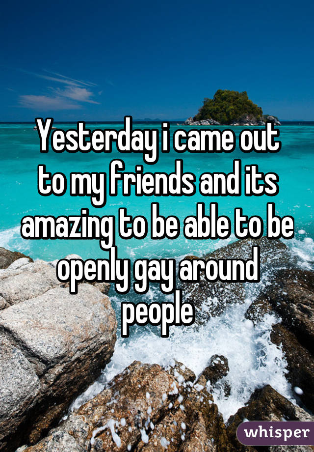 Yesterday i came out to my friends and its amazing to be able to be openly gay around people