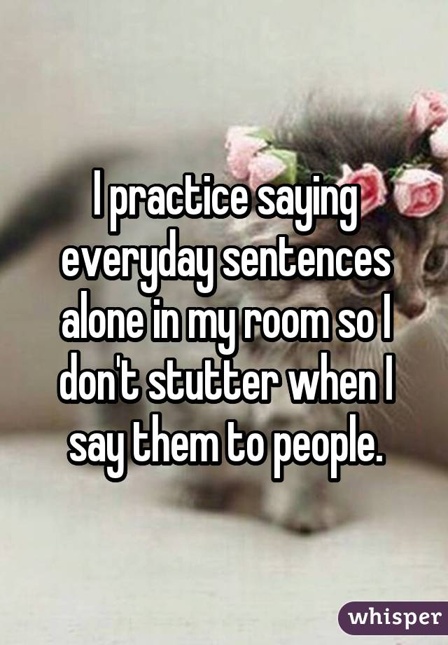 I practice saying everyday sentences alone in my room so I don't stutter when I say them to people.