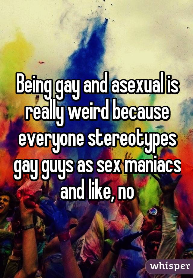 Being gay and asexual is really weird because everyone stereotypes gay guys as sex maniacs and like, no