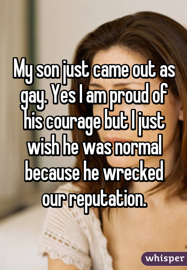 My son just came out as gay. Yes I am proud of his courage but I just wish he was normal because he wrecked our reputation.
