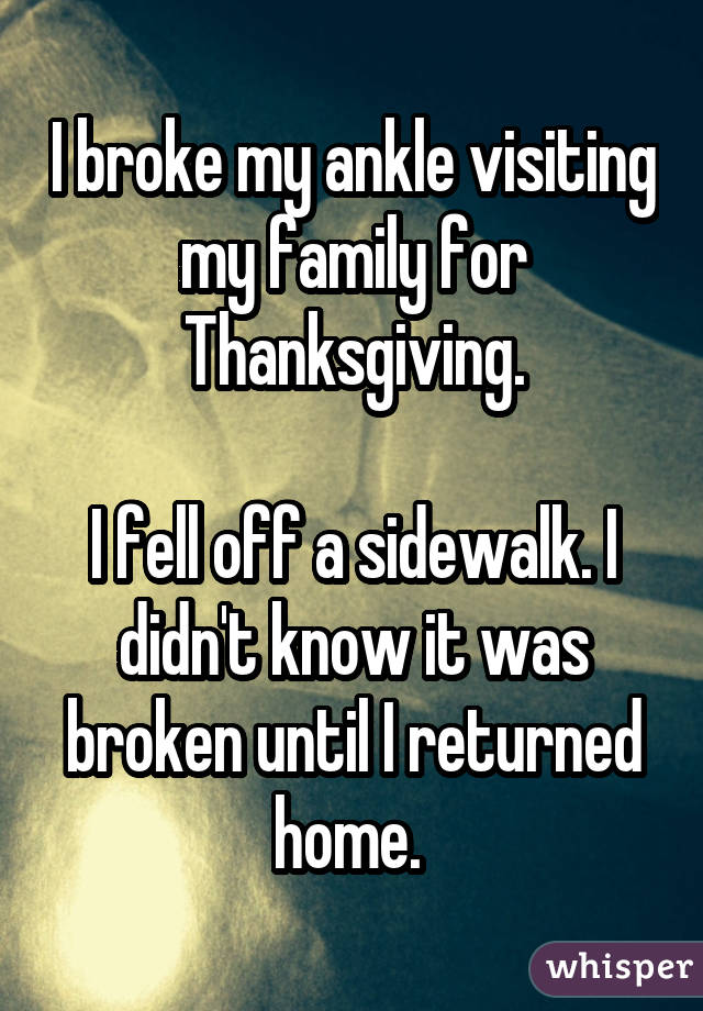 I broke my ankle visiting my family for Thanksgiving. I fell off a sidewalk. I didn't know it was broken until I returned home.