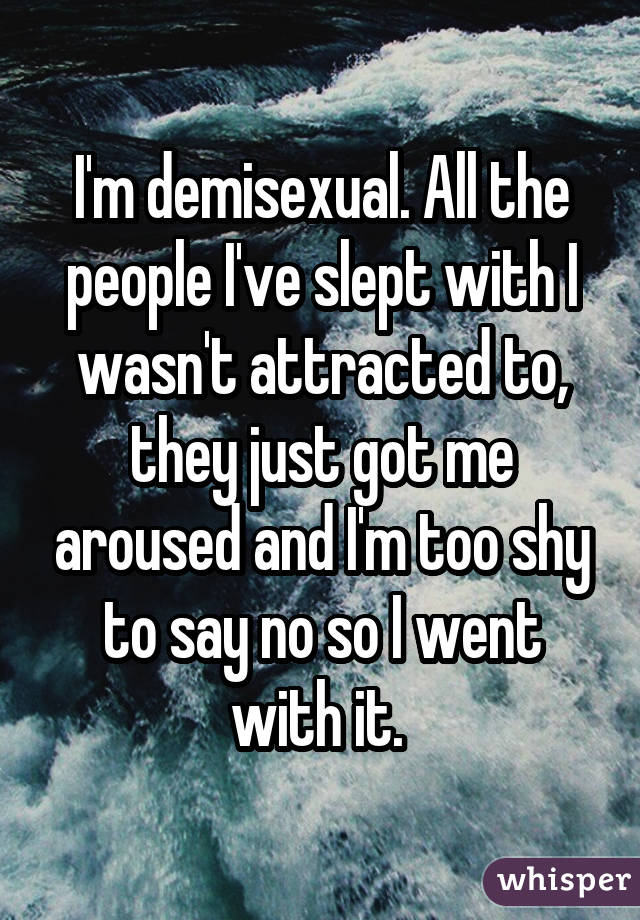 I'm demisexual. All the people I've slept with I wasn't attracted to, they just got me aroused and I'm too shy to say no so I went with it.