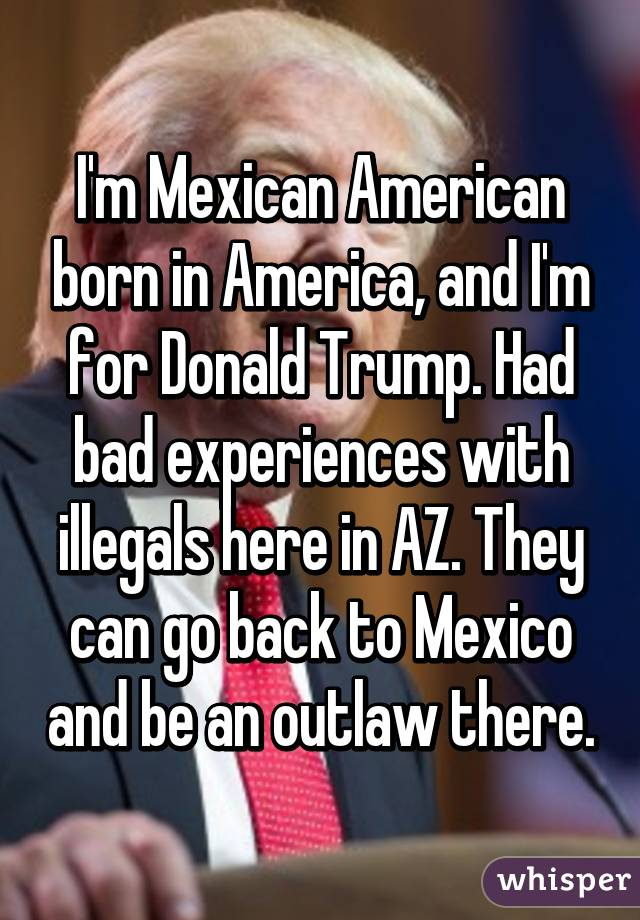 I'm Mexican American born in America, and I'm for Donald Trump. Had bad experiences with illegals here in AZ. They can go back to Mexico and be an outlaw there.