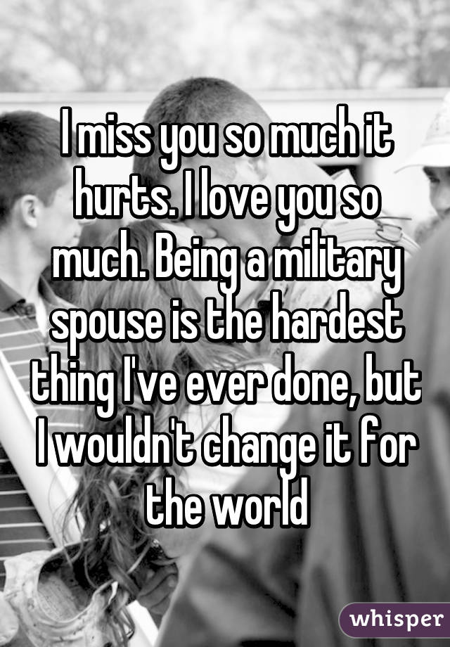 I miss you so much it hurts. I love you so much. Being a military spouse is the hardest thing I've ever done, but I wouldn't change it for the world