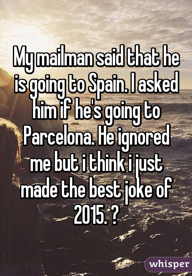 My mailman said that he is going to Spain. I asked him if he's going to Parcelona. He ignored me but i think i just made the best joke of 2015. ?