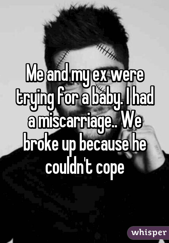 Me and my ex were trying for a baby. I had a miscarriage.. We broke up because he couldn't cope