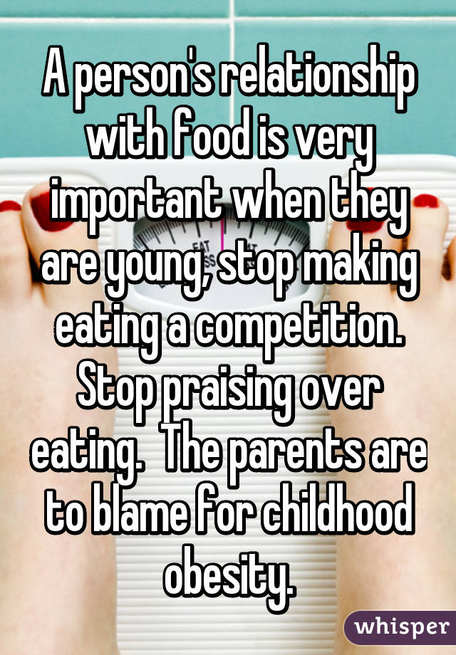 A person's relationship with food is very important when they are young, stop making eating a competition. Stop praising over eating.  The parents are to blame for childhood obesity.