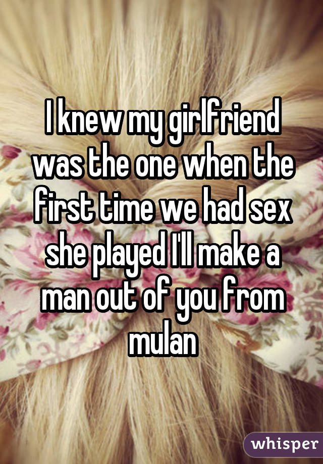 I knew my girlfriend was the one when the first time we had sex she played I'll make a man out of you from mulan