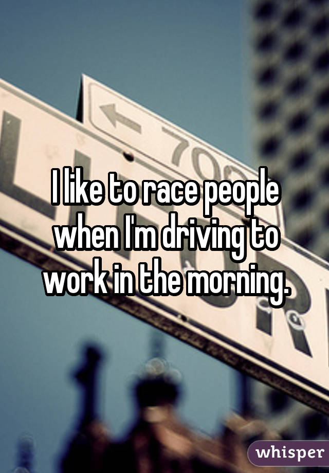 I like to race people when I'm driving to work in the morning.
