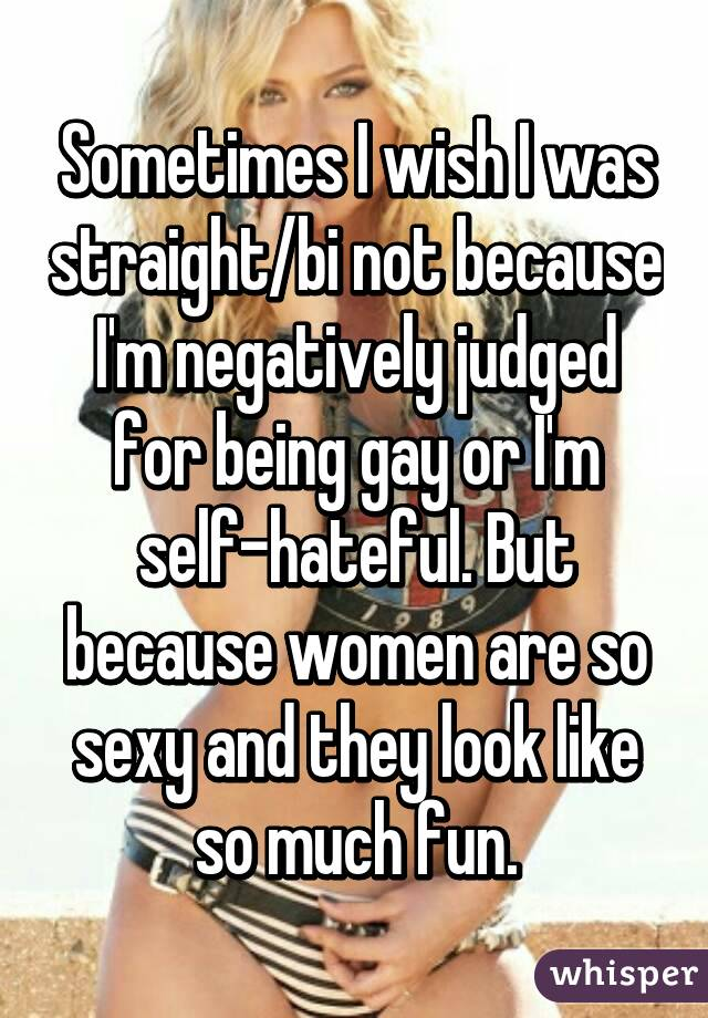 Sometimes I wish I was straight/bi not because I'm negatively judged for being gay or I'm self-hateful. But because women are so sexy and they look like so much fun.