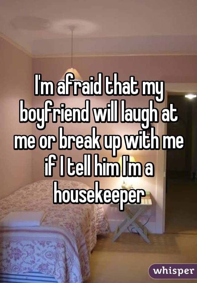 I'm afraid that my boyfriend will laugh at me or break up with me if I tell him I'm a housekeeper