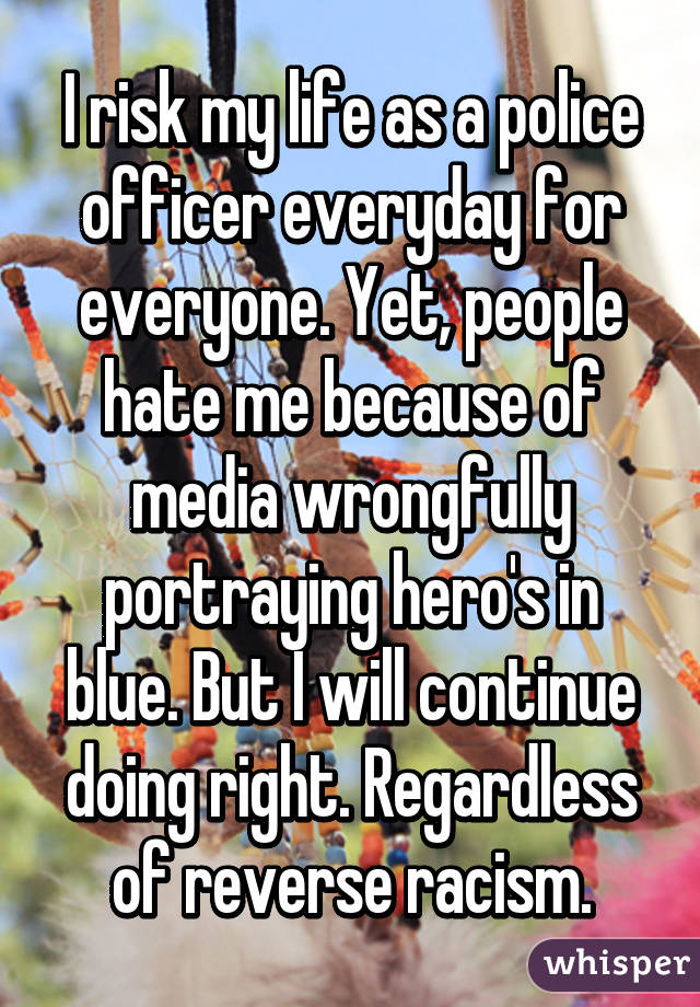 I risk my life as a police officer everyday for everyone. Yet, people hate me because of media wrongfully portraying hero's in blue. But I will continue doing right. Regardless of reverse racism.