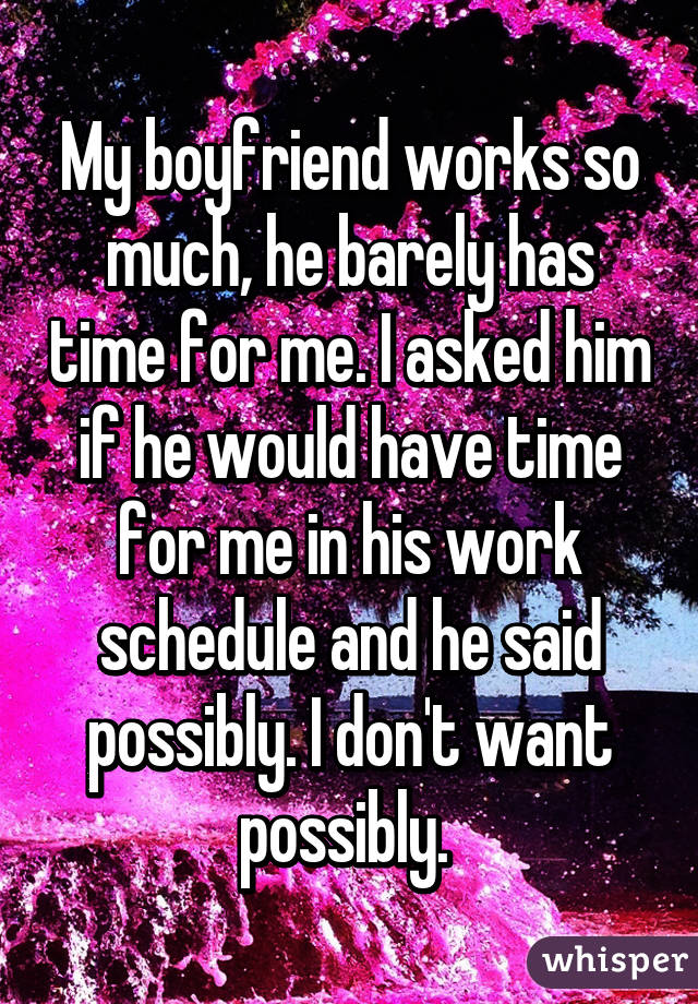 My boyfriend works so much, he barely has time for me. I asked him if he would have time for me in his work schedule and he said possibly. I don't want possibly.
