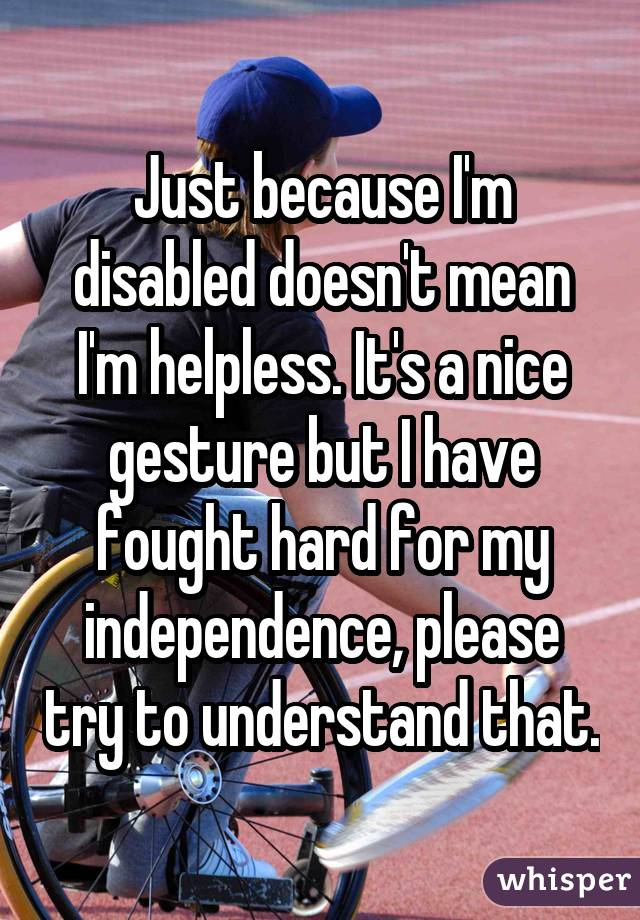 Just because I'm disabled doesn't mean I'm helpless. It's a nice gesture but I have fought hard for my independence, please try to understand that.