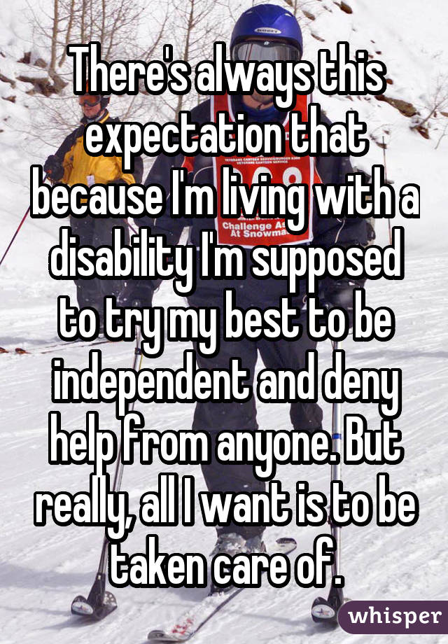 There's always this expectation that because I'm living with a disability I'm supposed to try my best to be independent and deny help from anyone. But really, all I want is to be taken care of.
