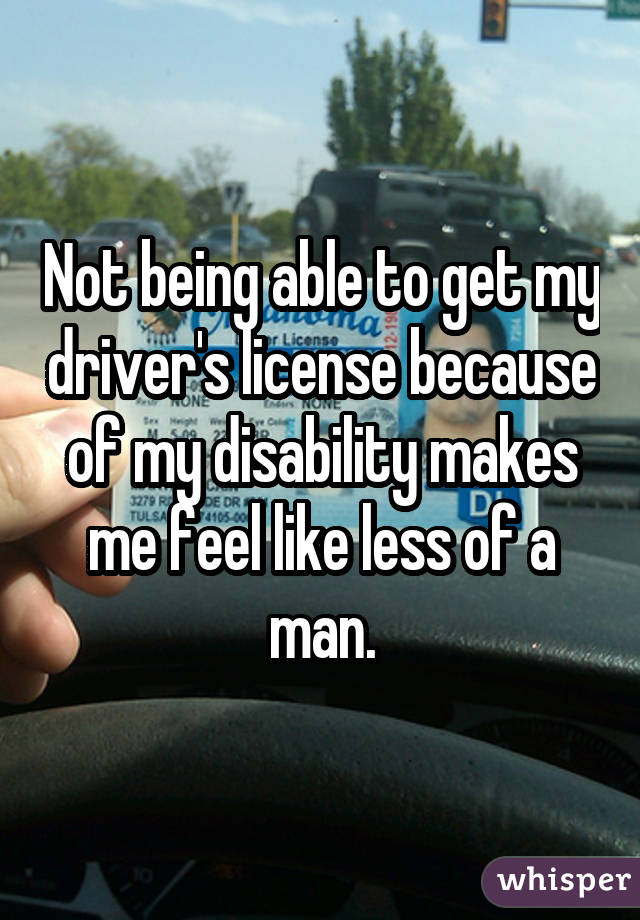 Not being able to get my driver's license because of my disability makes me feel like less of a man.