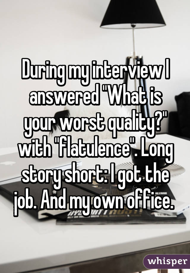 "During my interview I answered ""What is your worst quality?"" with ""flatulence"". Long story short: I got the job. And my own office."