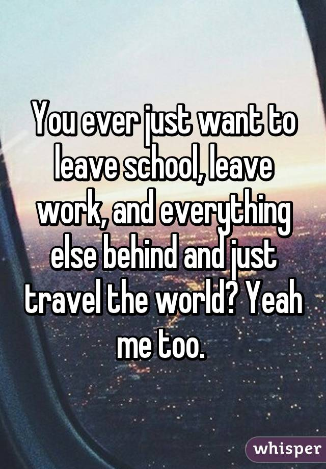 You ever just want to leave school, leave work, and everything else behind and just travel the world? Yeah me too.