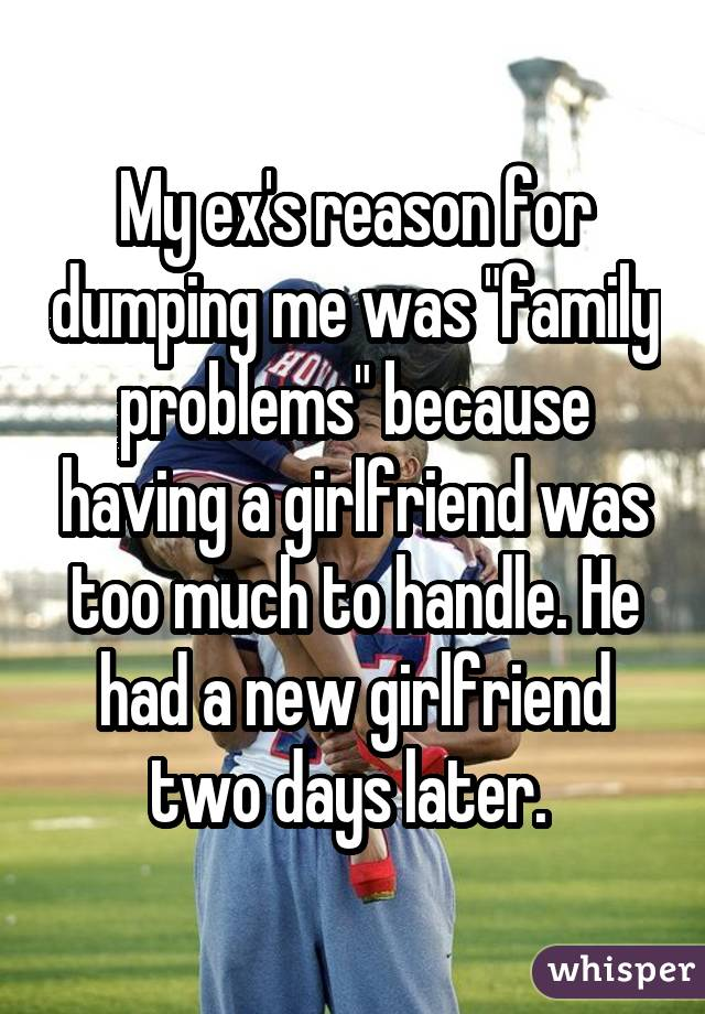 "My ex's reason for dumping me was ""family problems"" because having a girlfriend was too much to handle. He had a new girlfriend two days later."