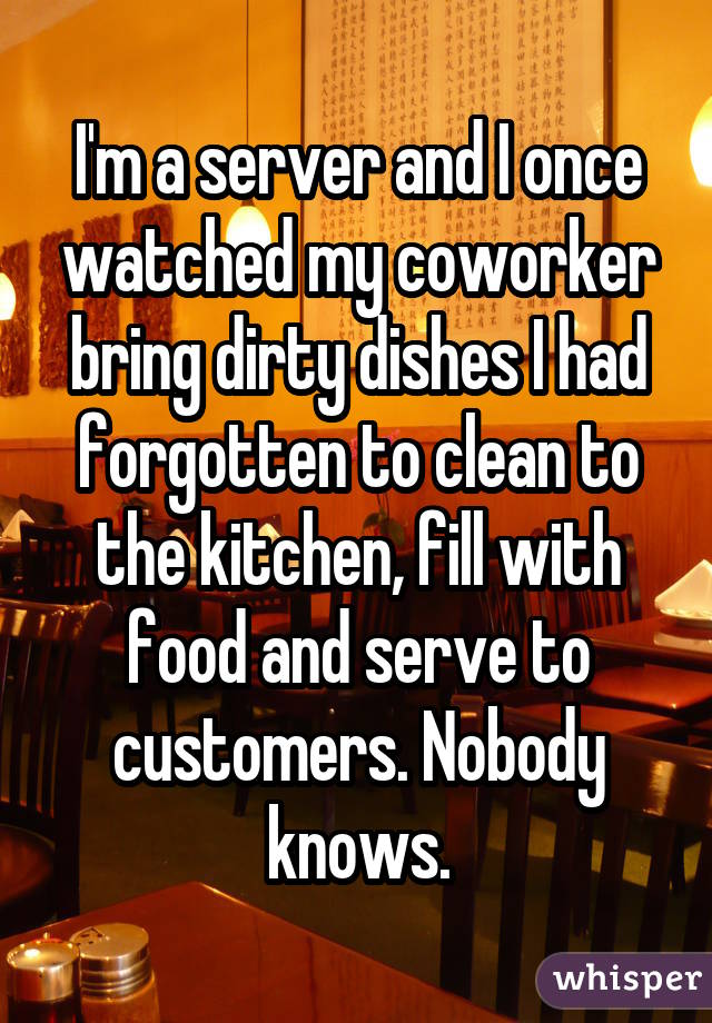 I'm a server and I once watched my coworker bring dirty dishes I had forgotten to clean to the kitchen, fill with food and serve to customers. Nobody knows.