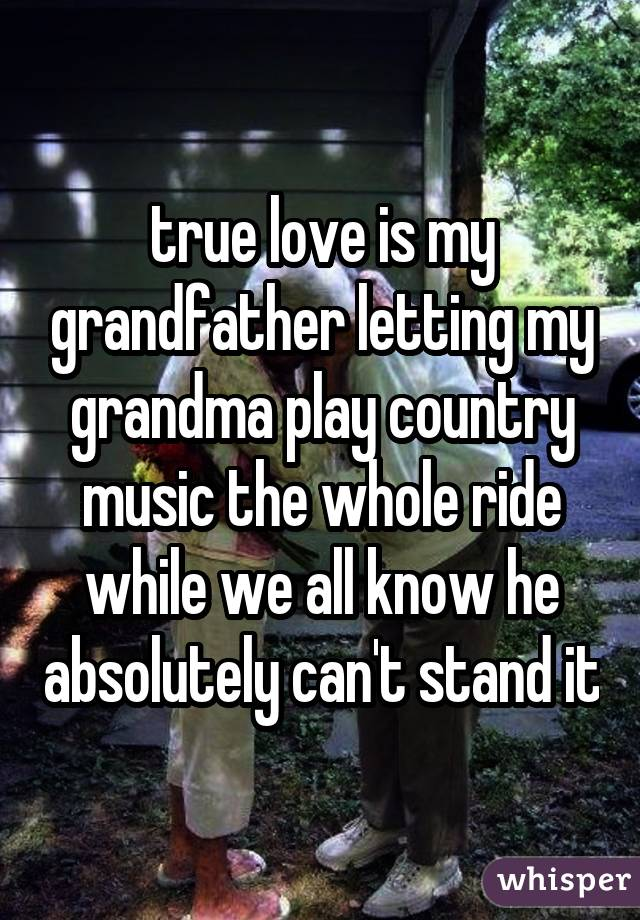 true love is my grandfather letting my grandma play country music the whole ride while we all know he absolutely can't stand it