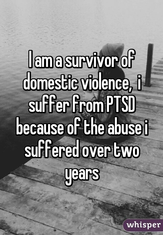 I am a survivor of domestic violence,  i suffer from PTSD because of the abuse i suffered over two years