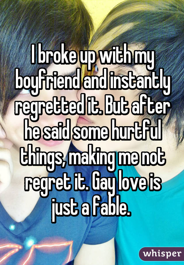 I broke up with my boyfriend and instantly regretted it. But after he said some hurtful things, making me not regret it. Gay love is just a fable.