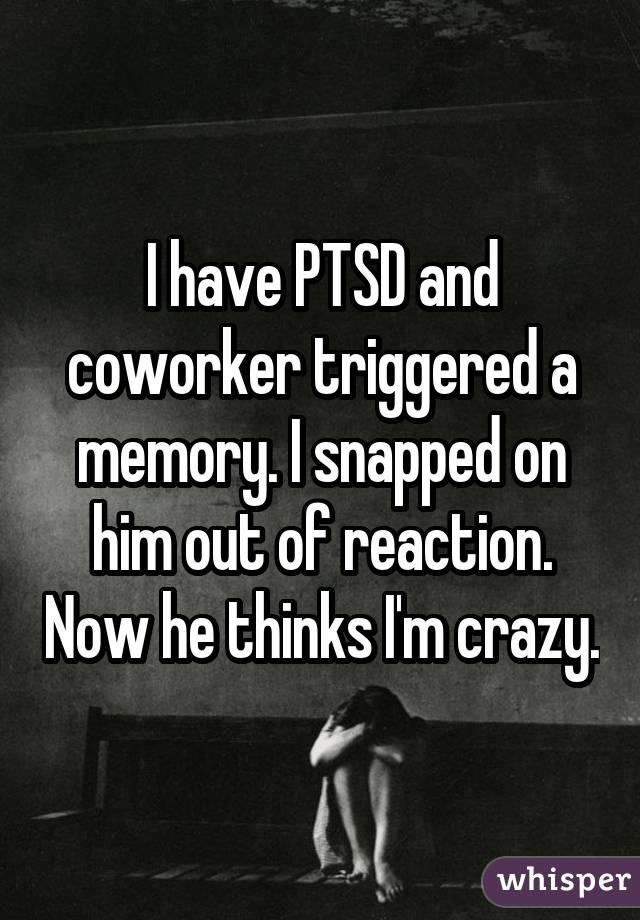 I have PTSD and coworker triggered a memory. I snapped on him out of reaction. Now he thinks I'm crazy.