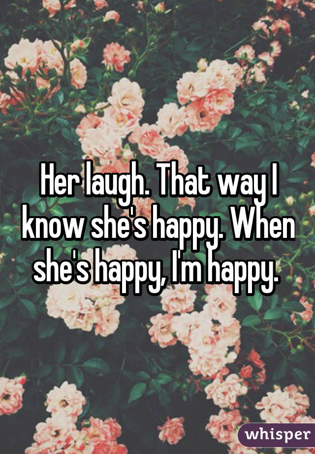Her laugh. That way I know she's happy. When she's happy, I'm happy.