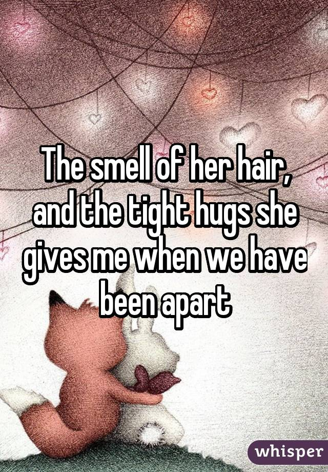 The smell of her hair, and the tight hugs she gives me when we have been apart