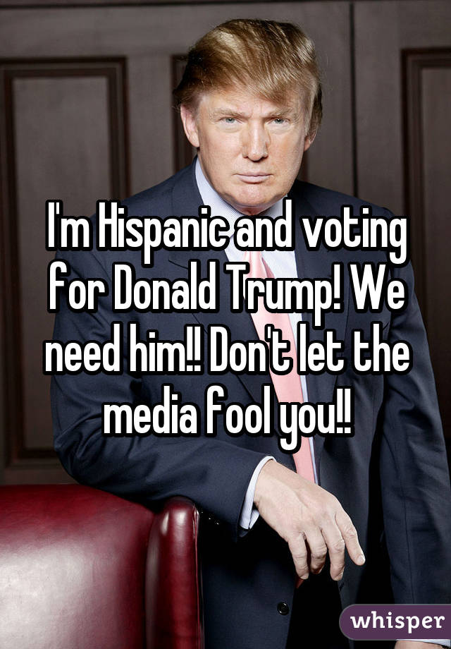 I'm Hispanic and voting for Donald Trump! We need him!! Don't let the media fool you!!