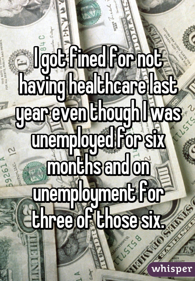 I got fined for not having healthcare last year even though I was unemployed for six months and on unemployment for three of those six.