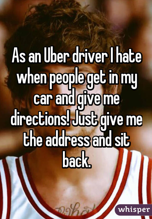 As an Uber driver I hate when people get in my car and give me directions! Just give me the address and sit back.
