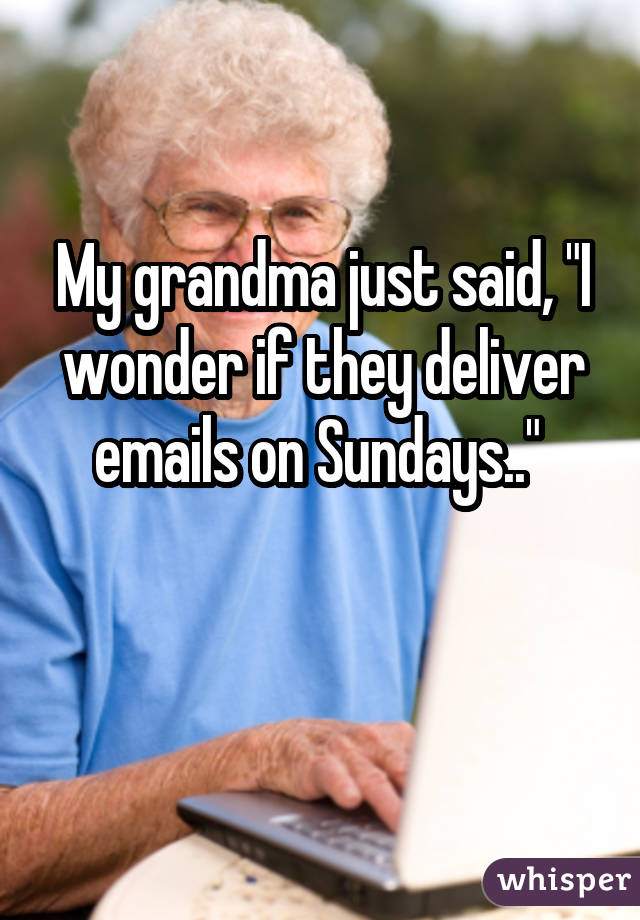 "My grandma just said, ""I wonder if they deliver emails on Sundays.."""
