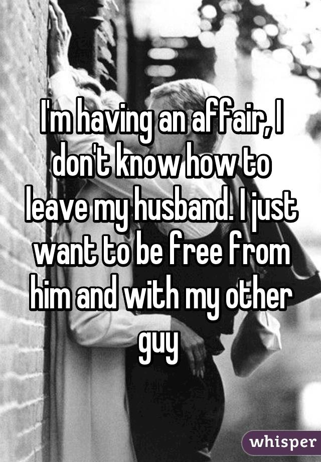 I'm having an affair, I don't know how to leave my husband. I just want to be free from him and with my other guy