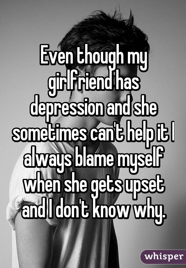 Even though my girlfriend has depression and she sometimes can't help it I always blame myself when she gets upset and I don't know why.
