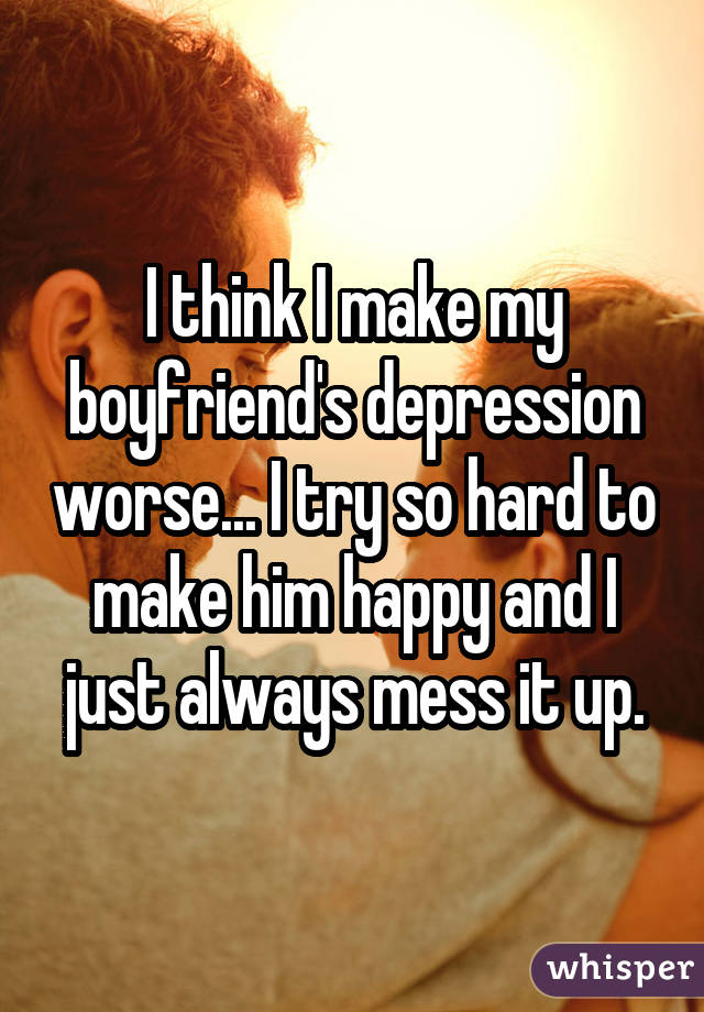 I think I make my boyfriend's depression worse... I try so hard to make him happy and I just always mess it up.