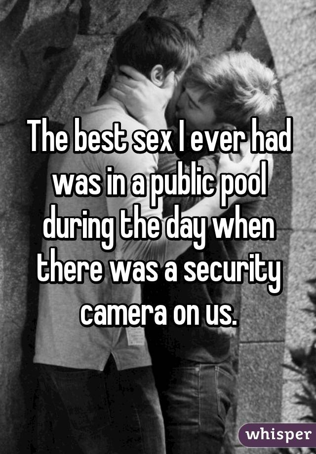 The best sex I ever had was in a public pool during the day when there was a security camera on us.