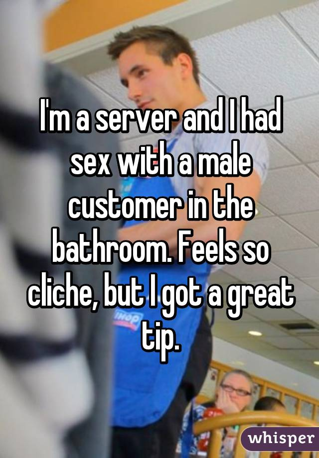 I'm a server and I had sex with a male customer in the bathroom. Feels so cliche, but I got a great tip.