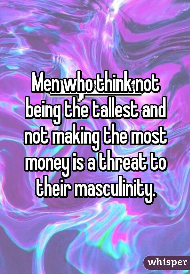 Men who think not being the tallest and not making the most money is a threat to their masculinity.