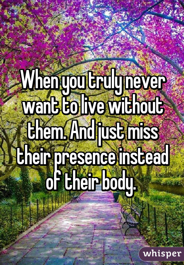 When you truly never want to live without them. And just miss their presence instead of their body.